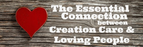 Why is green living important? Should Christians care about going green and taking care of the earth? The Essential Connection between Creation Care & Loving People