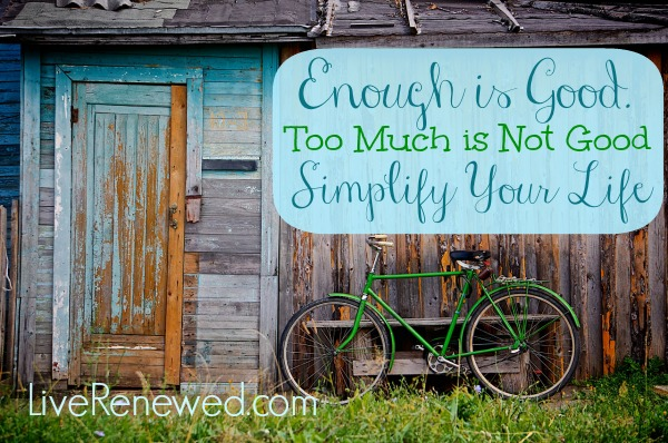 Enough is Good, Too Much is Not Good. SImplify Your Life from LiveRenewed.com