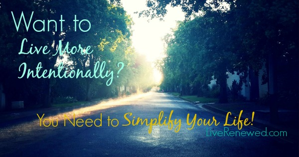 Want to live more intentionally? You need to simplify your life! at LiveRenewed.com