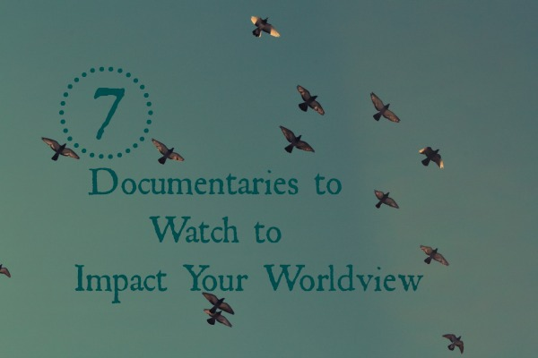 7 Documentaries to Watch to Impact Your Worldview at LiveRenewed.com