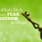 What I'm Learning About Moving From Fear to Freedom in Christ