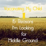 Vaccinating my Child: 15 Reasons I'm Looking for Middle Ground