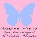 dedicated to the Mothers and Babies forever changed at 3801 Lancaster, Philadelphia