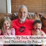 On Cancer, My Dad, Moustaches, and Standing Up For...?