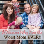 10 Reasons I Am the Worst Mom Ever!!