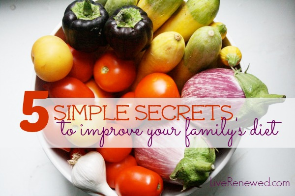 5 Simple Secrets to Improve Your Family's Diet - these are great tips everyone can do! from LiveRenewed.com