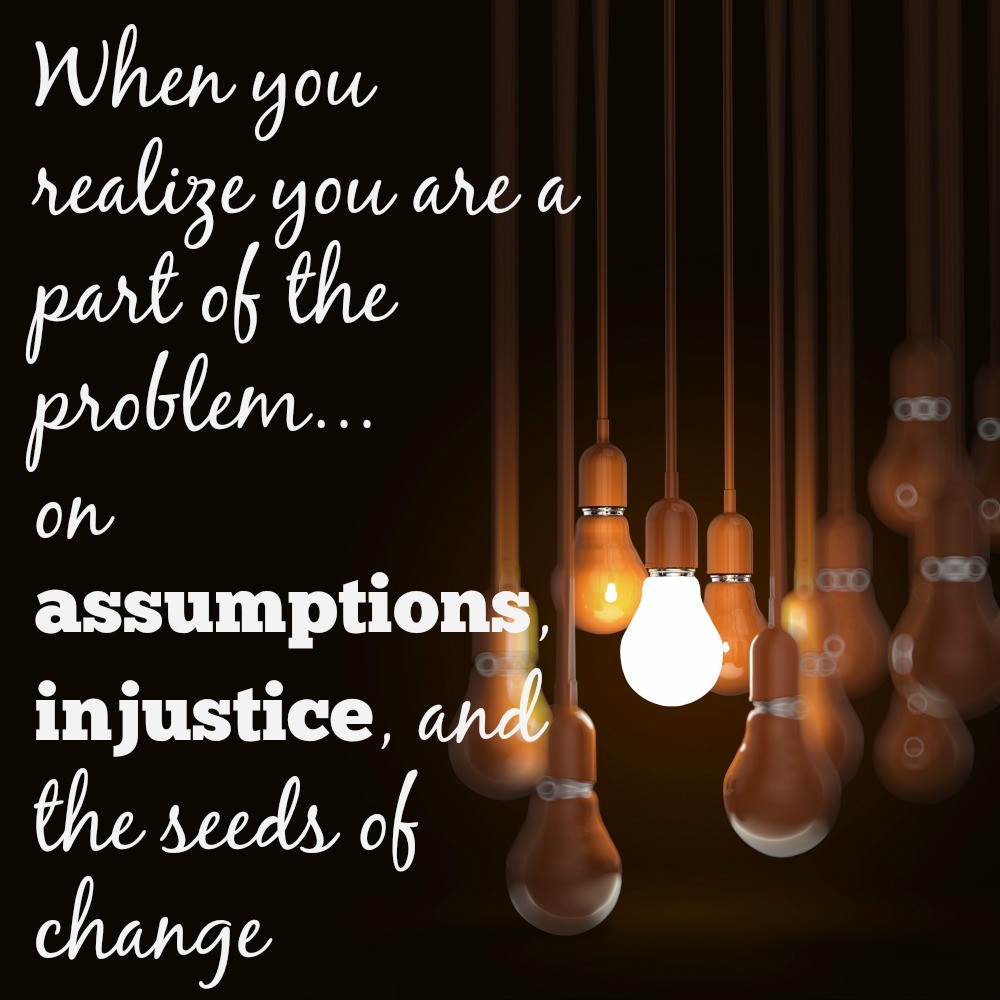 The world is shifting and changing before our eyes and we may begin to see how we are a part of the problem. On assumptions, injustice, and the seeds of change...